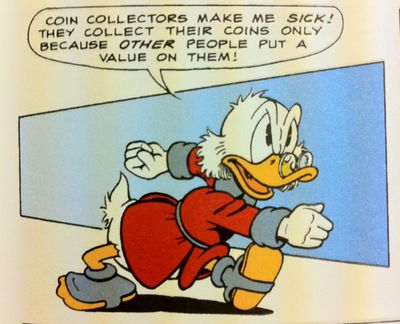 Coin collectors make me *sick*! They collect their coins only because *other* people put a value on them!